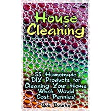 House Cleaning: 55 Homemade DIY Products for Cleaning Your Home Which Would Cost Pennies!