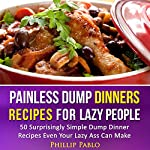 Painless Dump Dinners: Recipes for Lazy People: 50 Surprisingly Simple Dump Dinner Recipes Even Your Lazy Ass Can Make | Phillip Pablo