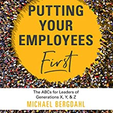 Putting Your Employees First: The ABC's for Leaders of Generations X, Y, & Z Audiobook by Michael Bergdahl Narrated by Patrick Lawlor