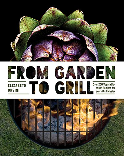 From Garden to Grill: Over 250 Vegetable-based Recipes for Every Grill - Grill Garden