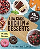 Low Carb Kuchen und Desserts: Mit 55 süßen und gesunden Rezepten - Wie Sie gesund abnehmen ohne auf Süßes zu verzichten
