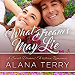 What Dreams May Lie: A Sweet Dreams Christian Romance, Book 2 | Alana Terry