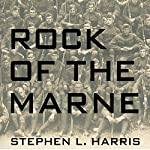 Rock of the Marne: The American Soldiers Who Turned the Tide Against the Kaiser in World War I | Stephen L. Harris