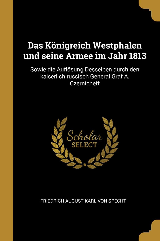 Das Königreich Westphalen Und Seine Armee Im Jahr 1813: Sowie Die Auflösung Desselben Durch Den Kaiserlich Russisch General Graf A. Czernicheff (German Edition)
