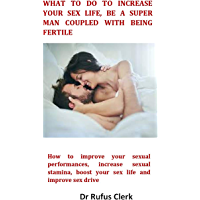 What to do to Increase your Sex Life, be a Super Man Coupled With being Fertile: How to improve your sexual performances, increase sexual stamina, boost ... life and improve sex drive (English Edition)