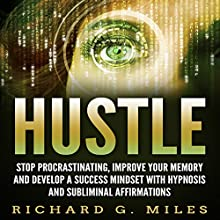 Hustle: Stop Procrastinating, Improve Your Memory and Develop a Success Mindset with Hypnosis and Subliminal Affirmations Audiobook by Richard G. Miles Narrated by Infinity Productions