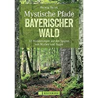 Mystische Pfade Bayerischer Wald: 33 Wanderungen auf den Spuren von Mythen und Sagen (Erlebnis Wandern)