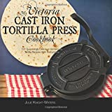 My Victoria Cast Iron Tortilla Press Cookbook: 101 Surprisingly Delicious Homemade Tortilla Recipes with Instructions (Victoria Cast Iron Tortilla Press Recipes) (Volume 1)