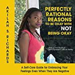 Perfectly Rational Reasons to Be Okay with Not Being Okay: A Self-Care Guide for Embracing Your Feelings Even When They Are Negative : The Radical Self-Expression Series, Book 1 | Akilah S. Richards