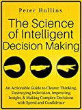 the science of decision making - The Science of Intelligent Decision Making: An Actionable Guide to Clearer Thinking, Destroying Indecision, Improving Insight, & Making Complex Decisions with Speed and Confidence