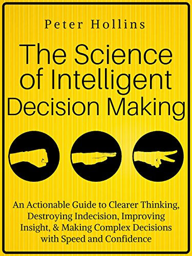 The Science of Intelligent Decision Making: An Actionable Guide to Clearer Thinking, Destroying Indecision, Improving Insight, & Making Complex Decisions with Speed and Confidence cover