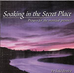 Todd Bentley - Soaking in the Secret Place - Prayers for