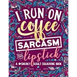 A Snarky Adult Colouring Book: I Run on Coffee, Sarcasm & Lipstick (Volume 1)