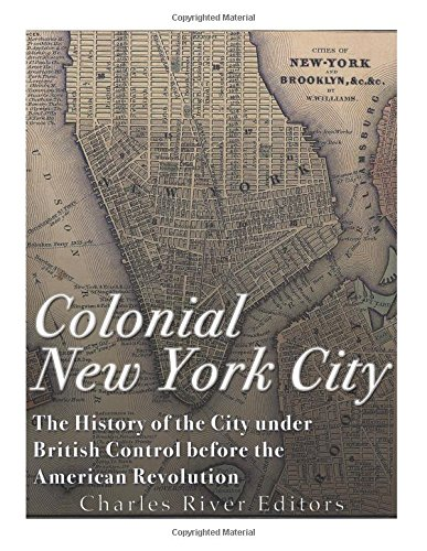 Read Online Colonial New York City: The History of the City under British Control before the American Revolution pdf epub