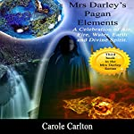 Mrs Darley's Pagan Elements: A Celebration of Air, Fire, Water, Earth and Divine Spirit | Carole Carlton