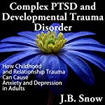 Complex PTSD and Developmental Trauma Disorder: How Childhood and Relationship Trauma Can Cause Anxiety and Depression in Adults (Transcend Mediocrity, Book 126) | J. B. Snow