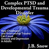 img - for Complex PTSD and Developmental Trauma Disorder: How Childhood and Relationship Trauma Can Cause Anxiety and Depression in Adults (Transcend Mediocrity, Book 126) book / textbook / text book