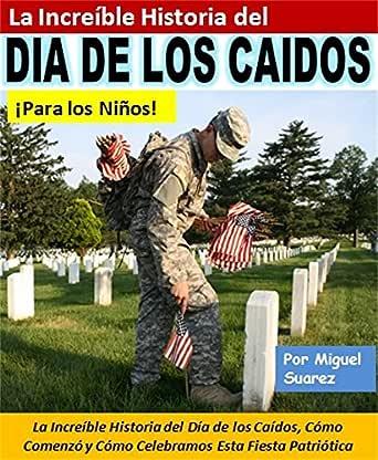 La Increíble Historia del Día de los Caídos ¡Para los Niños!: La Increíble Historia del Día de los Caídos, Cómo Comenzó y Cómo Celebramos Esta Fiesta Patriótica eBook: Suarez, Miguel: Amazon.es: Tienda