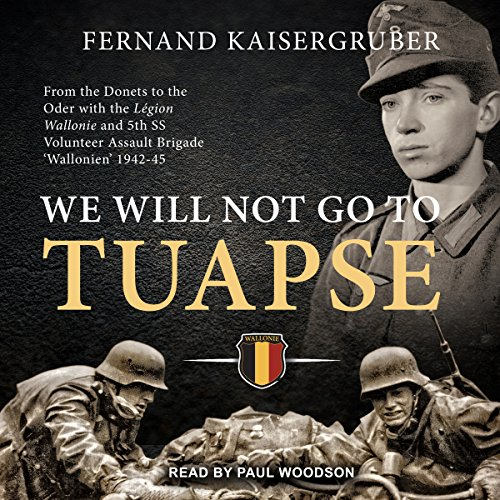 We Will Not Go to Tuapse: From the Donets to the Oder with the Legion Wallonie and 5th SS Volunteer Assault Brigade 'Wallonien' 1942-45 by Tantor Audio