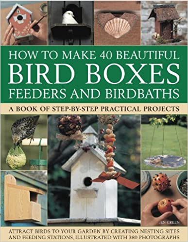 How to Make 40 Beautiful Bird Boxes, Feeders and Birdbaths: Attract Birds to Your Garden by Creating Nesting Sites and Feeding Stations