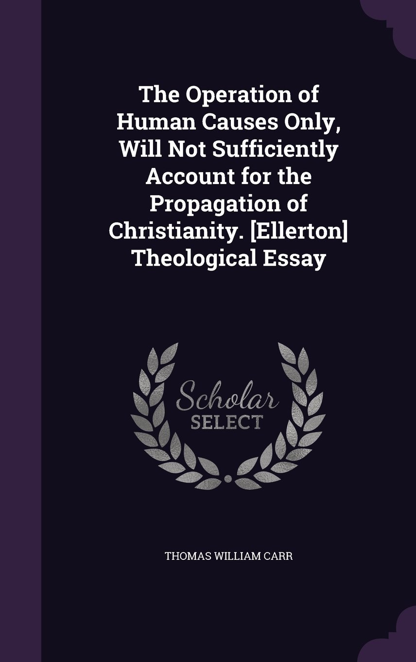 Download The Operation of Human Causes Only, Will Not Sufficiently Account for the Propagation of Christianity. [Ellerton] Theological Essay pdf