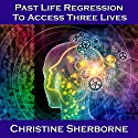 Past Life Regression to Access Three Lives Speech by Christine Sherborne Narrated by Christine Sherborne