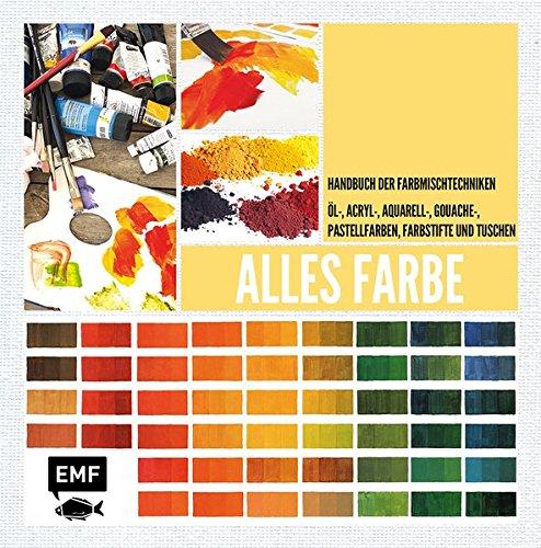 Alles Farbe: Handbuch der Farbmischtechniken – Öl-, Acryl-, Aquarell-, Gouachefarben, Farbstifte und Tuschen (Alles über.)