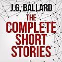 The Complete Short Stories Hörbuch von J. G. Ballard Gesprochen von: Ric Jerrrom, William Gaminara, Sean Barrett, William Hope, Jeff Harding
