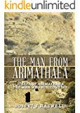The Man From Arimathaea: Joseph of Arimathaea The Man Who Buried Jesus