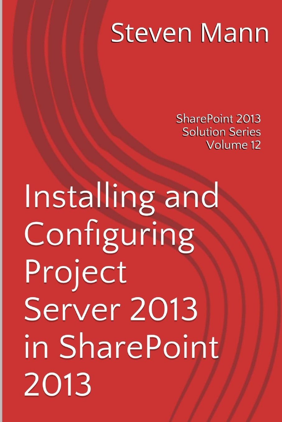 Download Installing and Configuring Project Server 2013 in SharePoint 2013 (SharePoint 2013 Solution Series) (Volume 12) pdf epub