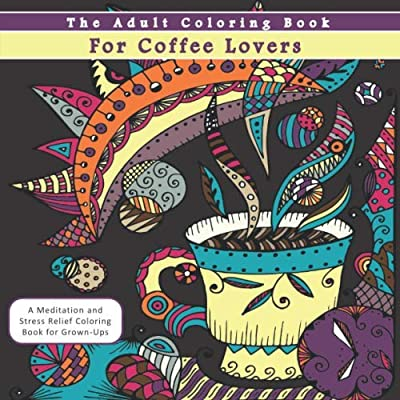 The Adult Coloring Book for Coffee Lovers: A Meditation and Stress Relief Coloring Book for Grown-Ups
