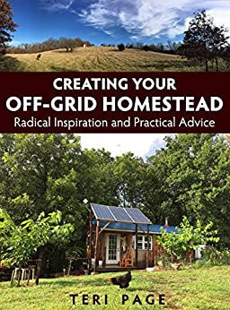 Creating Your Off-Grid Homestead: Radical Inspiration and Practical Advice by [Page, Teri]