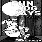 Fun Dog Days: True Tales of Funny Dog Experiences | Leroy Vincent