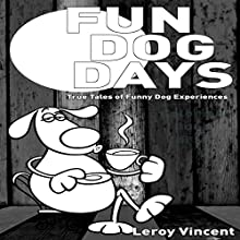 Fun Dog Days: True Tales of Funny Dog Experiences Audiobook by Leroy Vincent Narrated by Emily Beatrice Goss
