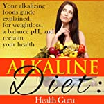 Alkaline Diet: Your Alkalizing Foods Guide Explained, for Weightloss, a Balance pH, and Reclaim your Health. | Health Guru