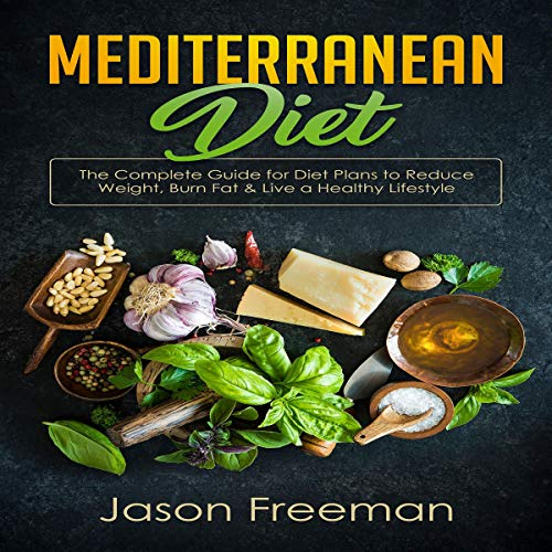 Mediterranean Diet: The Complete Guide for Diet Plans to Reduce Weight, Burn Fat & Live a Healthy Lifestyle by Jason Freeman