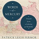 Words of Mercury: Tales from a Lifetime of Travel | Patrick Leigh Fermor,Artemis Cooper - editor,Rolf Potts - foreword