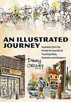 An Illustrated Journey: Inspiration From the Private Art Journals of Traveling Artists, Illustrators and Designers by [Gregory, Danny]