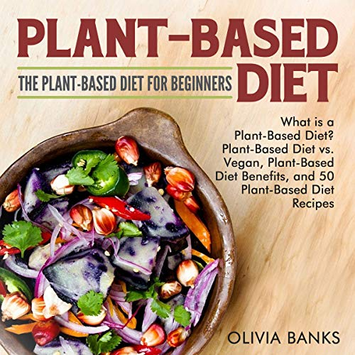 Plant-Based Diet: The Plant-Based Diet for Beginners: What Is a Plant-Based Diet?, Plant-Based Diet vs. Vegan, Plant-Based Diet Benefits, and 50 Plant-Based Diet Recipes by Olivia Banks