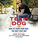 Team Dog: How to Train Your Dog - the Navy SEAL Way Audiobook by Mike Ritland Narrated by John Pruden