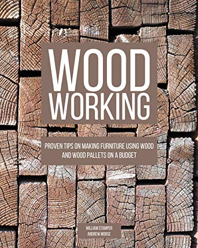 Woodworking: Proven Tips On Making Furniture Using Wood and Wood Pallets on a Budget by [Stamper , William , Morse, Andrew ]