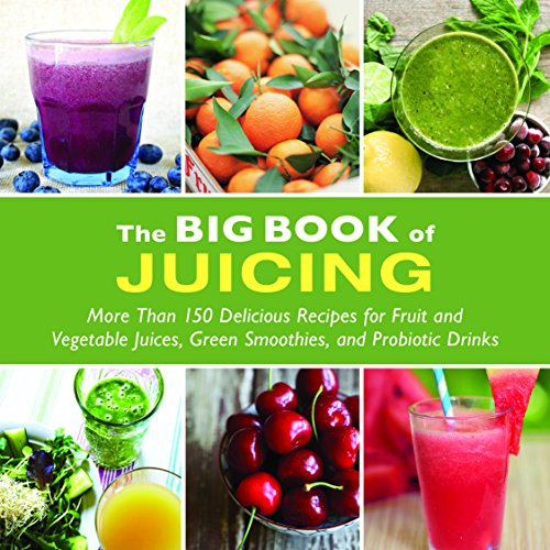 The Big Book of Juicing: 150 of the Best Recipes for Fruit and Vegetable Juices, Green Smoothies, and Probiotic Drinks by Skyhorse Publishing Inc.