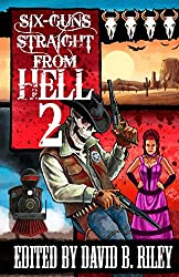 Six Guns Straight From Hell 2: Horror and Dark Fantasy From the Weird Weird West
