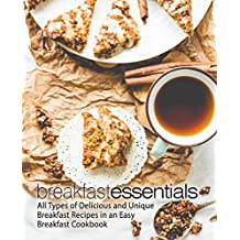 Breakfast Essentials: All Types of Delicious and Unique Breakfast Recipes in an Easy Breakfast Cookbook