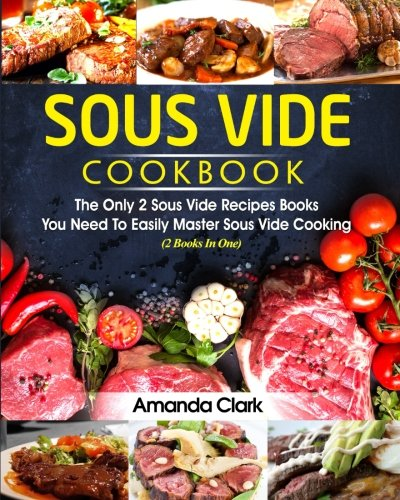 Sous Vide Cookbook: The Only 2 Sous Vide Recipes Books You Need To Easily Master Sous Vide Cooking  (2 Books In One)