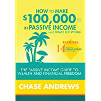 How to Make $100,000 per Year in Passive Income and Travel the World: The Passive Income Guide to Wealth and Financial Freedom - Features 14 Proven ... and How to Use Them to Make $100K Per Year