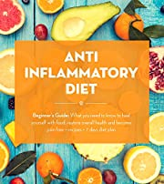 Anti Inflammatory Diet:  Beginner's Guide - What You Need to Know to Heal Yourself with Food, Restore Overall Health and Become Pain Free + Recipes + 7 ... Recipes, Inflammatory Pain Book 1)