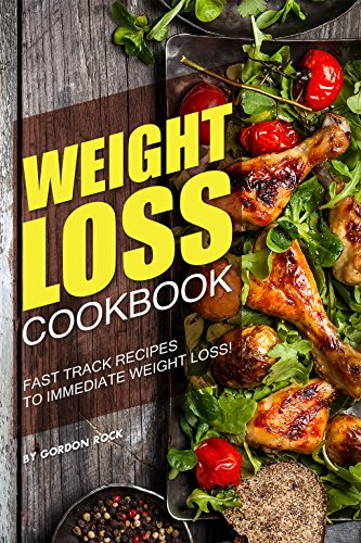 Weight Loss Cookbook: Fast Track Recipes to Immediate Weight Loss!