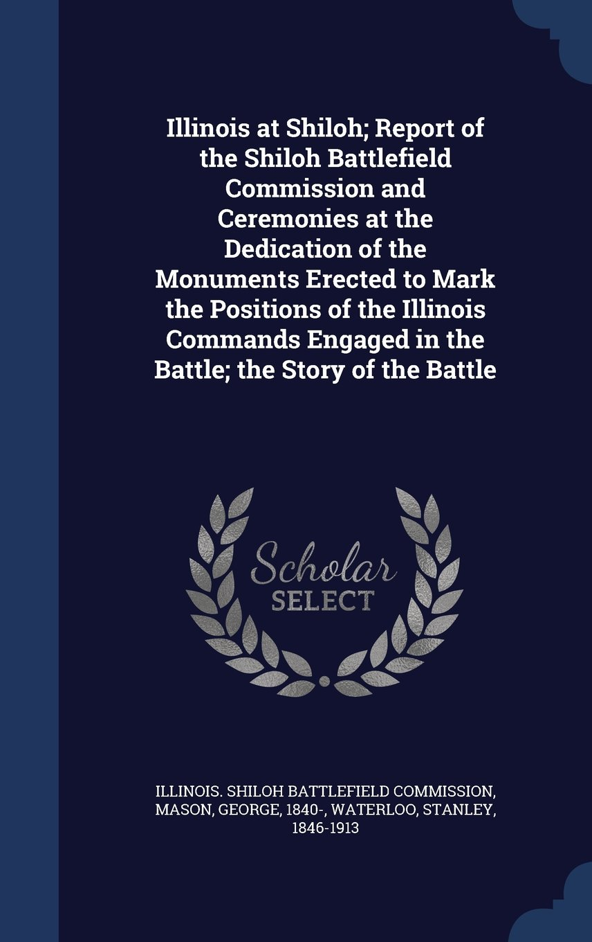 Download Illinois at Shiloh; Report of the Shiloh Battlefield Commission and Ceremonies at the Dedication of the Monuments Erected to Mark the Positions of the ... in the Battle; The Story of the Battle pdf