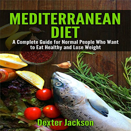 Mediterranean Diet: The Complete Guide with Meal Plan for Normal People Who Want to Eat Healthy and Lose Weight by Dexter Jackson
